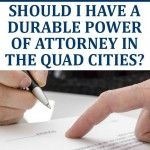 Free Report: Should I Have a Durable Power of Attorney in the Quad Cities?
